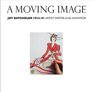 A Moving Image - Joy Batchelor 1914 - 91 - Writer, Artist and Animator Jacket Image